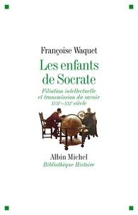 Françoise Waquet - Les Enfants de Socrate - Filiation intellectuelle et transmission du savoir - XVIIe-XXIe siècle.