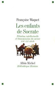 Françoise Waquet - Les enfants de Socrate - Filiation intellectuelle et transmission du savoir XVIIe-XXIe siècle.