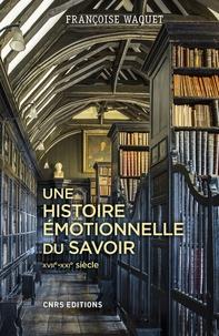 Une histoire émotionnelle du savoir- XVIIe-XXIe siècle - Françoise Waquet |