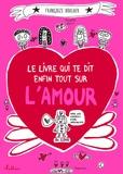 Françoize Boucher - Le livre qui te dit enfin tout sur l'amour.