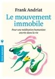 Frank Andriat - Le mouvement immobile - Pour une méditation humaniste ancrée dans la vie.