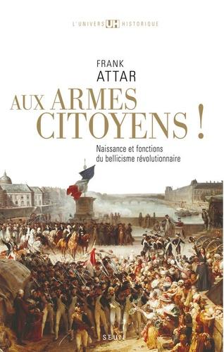 Frank Attar - Aux armes, citoyens ! - Naissance et fonctions du bellicisme révolutionnaire.