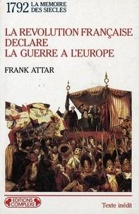 Frank Attar - La Révolution française déclare la guerre à l'Europe - L'embrasement de l'Europe à la fin du XVIIIe siècle, 1792.