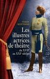 Frank Bertrand - Les illustres actrices de théâtre - Du XVIIe au XXIe siècle.