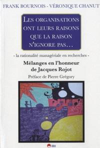 Frank Bournois et Véronique Chanut - Les organisations ont leurs raisons que la raison n'ignore pas... - La rationalité managériale en recherches - Mélanges en l'honneur de Jacques Rojot.