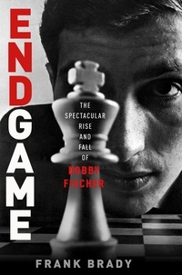 Frank Brady - Endgame - Bobby Fischer's Remarkable Rise and Fall - from America's Brightest Prodigy to the Edge of Madness.