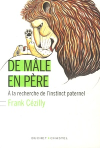 Frank Cézilly - De mâle en père - A la recherche de l'instinct paternel.