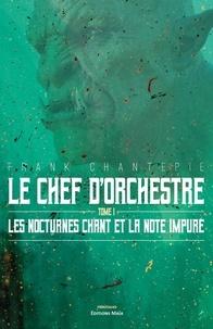 Frank Chantepie - Le chef d'orchestre 1 : Les nocturnes Chant et la note impure.