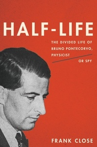 Frank Close - Half-Life - The Divided Life of Bruno Pontecorvo, Physicist or Spy.