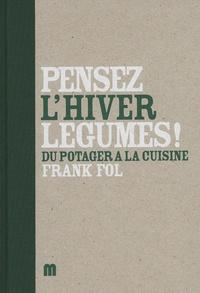Frank Fol et Marc Declercq - Pensez légumes ! L'hiver - Du potager à la cuisine.