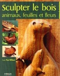 Frank Fox-Wilson - Sculpter le Bois - Animaux, feuilles et fleurs.