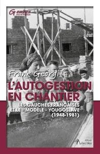 """Frank Georgi - L'autogestion en chantier - Les gauches françaises et le """"modèle"""" yougoslave (1948-1981)."""