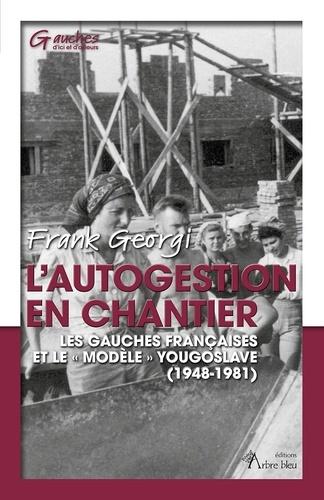 """L'autogestion en chantier. Les gauches françaises et le """"modèle"""" yougoslave (1948-1981)"""