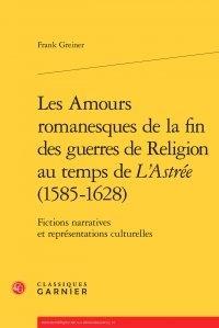 Frank Greiner - Les Amours romanesques de la fin des guerres de religion au temps de L'Astrée (1585-1628) - Fictions narratives et représentations culturelles.