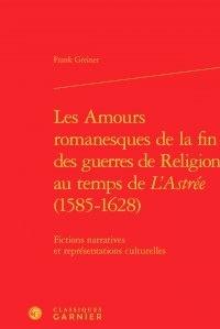 Frank Greiner - Les amours romanesques de la fin des guerres de religion au temps de l'Astrée - Fictions narratives et représentations culturelles.