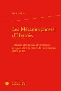Frank Greiner - Les Métamorphoses d'Hermès - Tradition alchimique et esthétique littéraire dans la France de l'âge baroque (1583-1646).