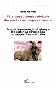 Frank Jablonka - Vers une socio-phraséologie des médias en langues romanes - Analyses de phraséologie métaphorique et métaphorique phraséologique en espagnol, français et italien.