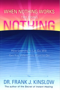 Frank Kinslow - When Nothing Works, Try Doing Nothing - How Learning to Let Go Will Get You Where You Want to Go.
