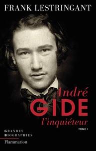 Frank Lestringant - Andre Gide l'inquiéteur - Tome 1, Le ciel sur la terre ou l'inquiétude partagée (1869-1918).