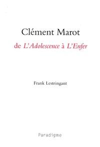 Frank Lestringant - Clément Marot, de L'Adolescence à L'Enfer.