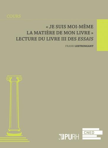 """Frank Lestringant - """"Je suis moi-même la matière de mon livre"""" - Lecture du livre III des Essais."""