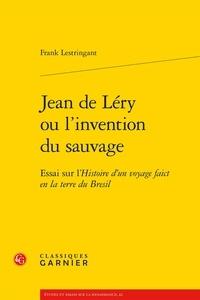 Frank Lestringant - Jean de Léry ou l'invention du sauvage - Essai sur l'histoire d'un voyage faict en la terre du Bresil.