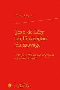 Frank Lestringant - Jean de Léry ou l'invention du sauvage - Essai sur l'histoire d'un voyage faict en la terre du Brésil.