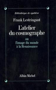 Frank Lestringant - L'Atelier du cosmographe ou l'image du monde à la renaissance.