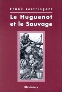 Frank Lestringant - Le huguenot et le sauvage (1555-1589).