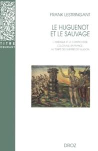 Frank Lestringant - Le huguenot et le sauvage - L'Amérique et la controverse coloniale, en France, au temps des guerres de religion (1555-1589).