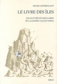 Frank Lestringant - Le livre des îles - Atlas et récits insulaires de la Genèse à Jules Verne.