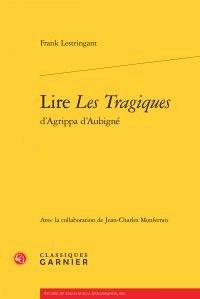 Frank Lestringant et Jean-Charles Monferran - Lire Les Tragiques d'Agrippa d'Aubigné.