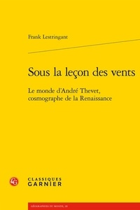 Frank Lestringant - Sous la leçon des vents - Le monde d'André Thevet, cosmographe de la Renaissance.