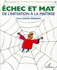 Frank Lohéac-Ammoun - Echec et mat - De l'initiation à la maîtrise.
