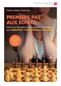 Frank Lohéac-Ammoun - Premiers pas aux échecs - Découvrir les règles, la stratégie et la tactique pour débuter, s'entraîner et gagner.