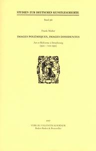 Frank Muller - Images polémiques, images dissidentes - Art et Réforme à Strasbourg (1520-vers 1550).