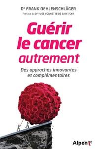 Frank Oehlenschläger - Guérir le cancer autrement - Des approches innovantes et complémentaires.