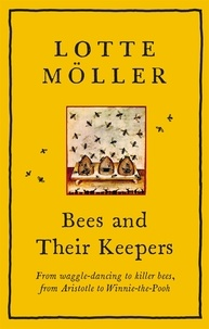 Frank Perry et Lotte Möller - Bees and Their Keepers - From waggle-dancing to killer bees, from Aristotle to Winnie-the-Pooh.