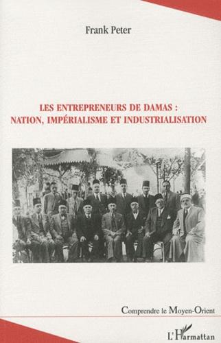 Frank Peter - Les entrepreneurs de Damas : nation, impérialisme et industrialisation.