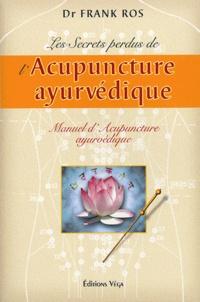 Frank Ros - Les secrets perdus de l'acupuncture ayurvédique - Manuel d'acupuncture ayurvédique.