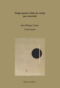 Frank Smith et Jean-Philippe Cazier - Vingt-quatre états du corps par seconde.