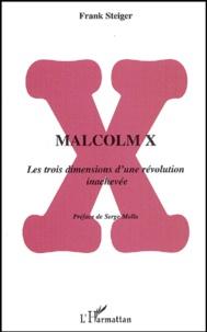 Frank Steiger - Malcolm X - Les trois dimensions d'une révolution inachevée.