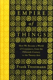 Frank Trentmann - Empire of Things - How We Became a World of Consumers, from the Fifteenth Century to the Twenty-first.