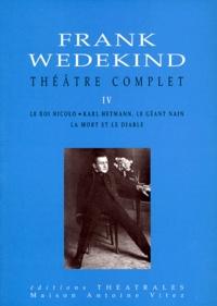 Frank Wedekind - Théâtre complet - Tome 4, Le roi Nicolo, Karl Hetmann, le géant nain, La mort et le diable.