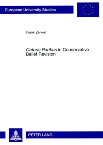 Frank Zenker - «Ceteris Paribus» in Conservative Belief Revision - On the Role of Minimal Change in Rational Theory Development.