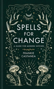Frankie Castanea - Spells for Change - A Guide for Modern Witches.