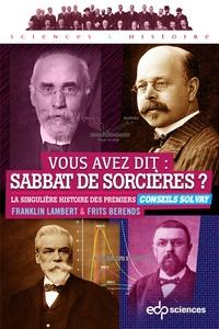 Franklin Lambert et Frits Berends - Vous avez dit : sabbat de sorcières ? - La singulière histoire des premiers Conseils Solvay.