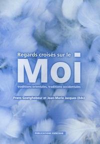 Frans Goetghebeur et Jean-Marie Jacques - Regards croisés sur le Moi - Traditions orientales, traditions occidentales.