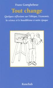 Frans Goetghebeur - Tout change - Quelques réflexions sur l'éthique, l'économie, la science et le boudhisme à notre époque.