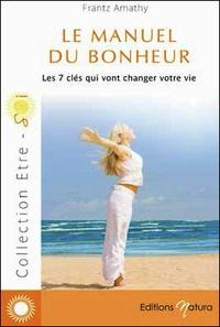 Frantz Amathy - Le manuel du bonheur : les 7 clés qui vont changer votre vie.